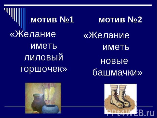 мотив №1 мотив №2«Желание иметь лиловый горшочек»«Желание иметь новые башмачки»