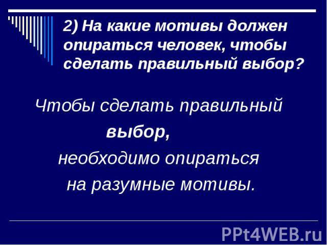 2) На какие мотивы должен опираться человек, чтобы сделать правильный выбор?Чтобы сделать правильный выбор, необходимо опираться на разумные мотивы.