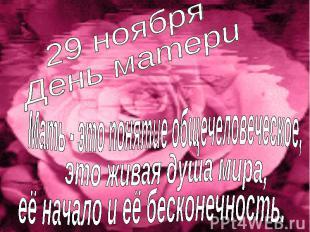 29 ноября День матери Мать - это понятие общечеловеческое, это живая душа мира,