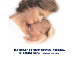 Так как Бог не может поспеть повсюду,он создал мать. (Арабская пословица)