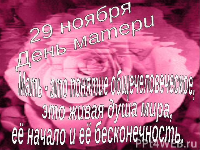 29 ноября День матери Мать - это понятие общечеловеческое, это живая душа мира, её начало и её бесконечность.