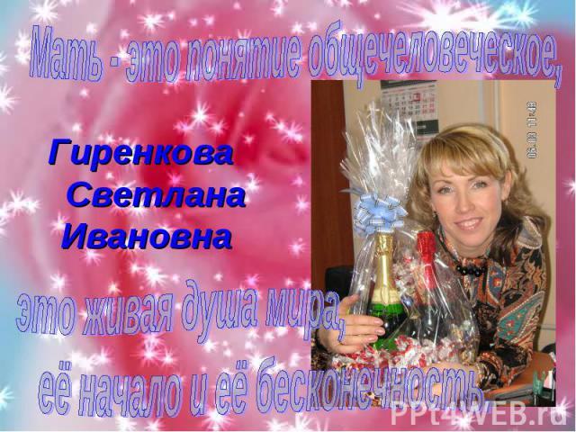 Мать - это понятие общечеловеческое, Гиренкова Светлана Ивановна это живая душа мира,её начало и её бесконечность.