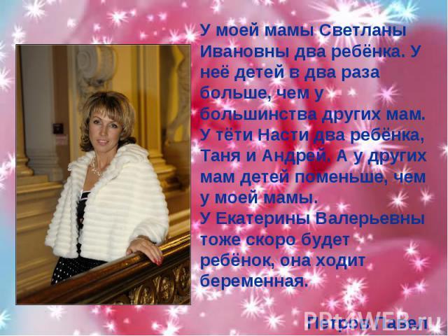 У моей мамы Светланы Ивановны два ребёнка. У неё детей в два раза больше, чем у большинства других мам. У тёти Насти два ребёнка, Таня и Андрей. А у других мам детей поменьше, чем у моей мамы.У Екатерины Валерьевны тоже скоро будет ребёнок, она ходи…