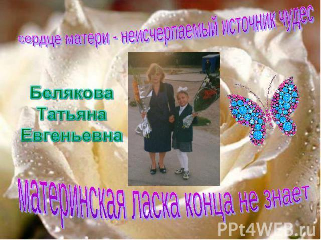 сердце матери - неисчерпаемый источник чудесБелякова Татьяна Евгеньевнаматеринская ласка конца не знает