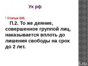 Ук рф Статья 245.П.2. То же деяние, совершенное группой лиц, наказывается вплоть