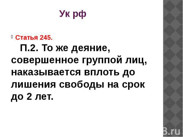 Ук рф Статья 245.П.2. То же деяние, совершенное группой лиц, наказывается вплоть до лишения свободы на срок до 2 лет.