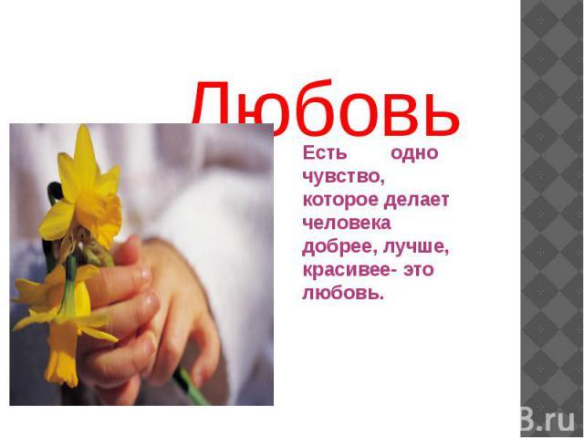 ЛюбовьЕсть одно чувство, которое делает человека добрее, лучше, красивее- это любовь.