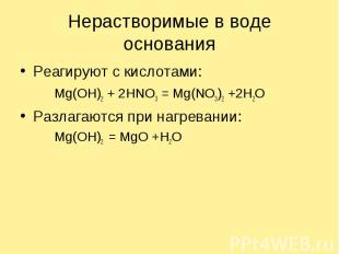 Нерастворимые в воде основания Реагируют с кислотами:Mg(OH)2 + 2HNO3 = Mg(NO3)2