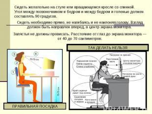 Сидеть желательно настуле или вращающемся кресле соспинкой. Угол между позвоно