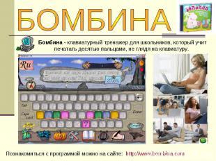 БОМБИНАБомбина - клавиатурный тренажер для школьников, который учит печатать дес