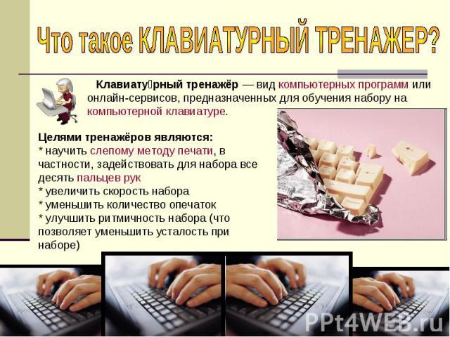 Что такое КЛАВИАТУРНЫЙ ТРЕНАЖЕР? Клавиатурный тренажёр— вид компьютерных программ или онлайн-сервисов, предназначенных для обучения набору на компьютерной клавиатуре.Целями тренажёров являются:* научить слепому методу печати, в частности, задейство…