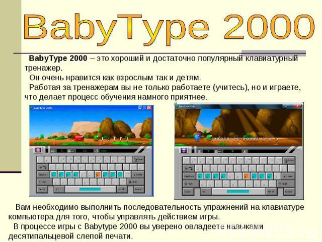 BabyType 2000 BabyType 2000 – это хороший и достаточно популярный клавиатурный тренажер. Он очень нравится как взрослым так и детям. Работая за тренажерам вы не только работаете (учитесь), но и играете, что делает процесс обучения намного приятнее. …