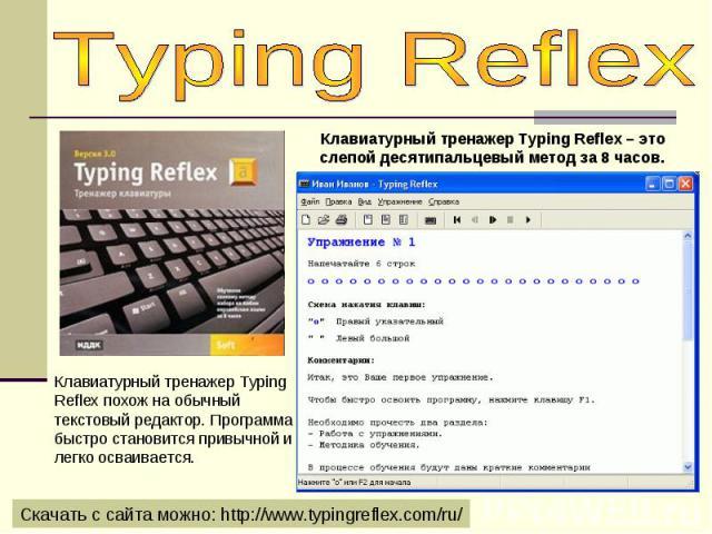Typing ReflexКлавиатурный тренажер Typing Reflex похож на обычный текстовый редактор. Программа быстро становится привычной и легко осваивается.Клавиатурный тренажер Typing Reflex – это слепой десятипальцевый метод за 8 часов.