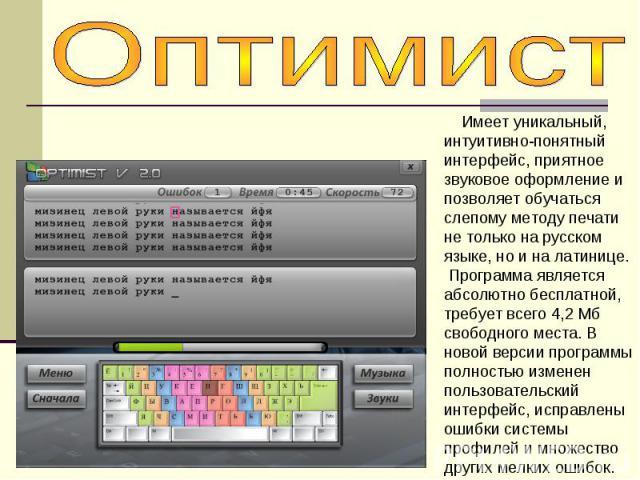 Оптимист Имеет уникальный, интуитивно-понятный интерфейс, приятное звуковое оформление и позволяет обучаться слепому методу печати не только на русском языке, но и на латинице. Программа является абсолютно бесплатной, требует всего 4,2 Мб свободного…