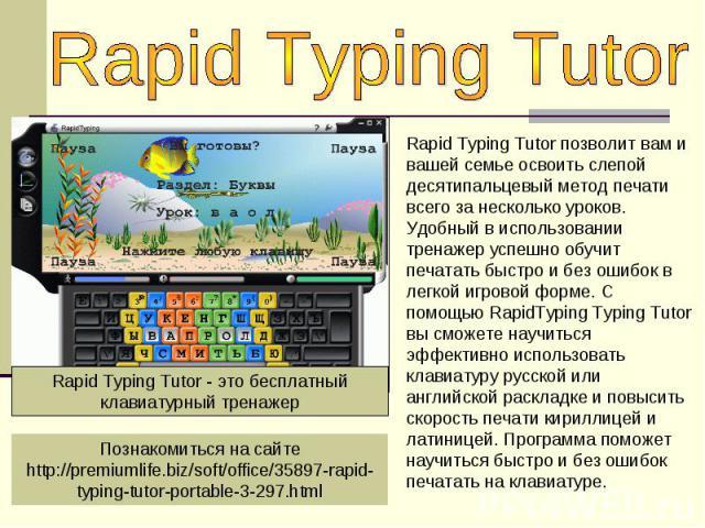 Rapid Typing TutorRapid Typing Tutor позволит вам и вашей семье освоить слепой десятипальцевый метод печати всего за несколько уроков. Удобный в использовании тренажер успешно обучит печатать быстро и без ошибок в легкой игровой форме. С помощью Rap…