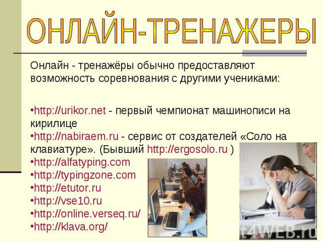 ОНЛАЙН-ТРЕНАЖЕРЫОнлайн - тренажёры обычно предоставляют возможность соревнования с другими учениками:http://urikor.net - первый чемпионат машинописи на кирилице http://nabiraem.ru - сервис от создателей «Соло на клавиатуре». (Бывший http://ergosolo.…