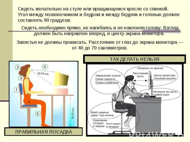Сидеть желательно настуле или вращающемся кресле соспинкой. Угол между позвоночником ибедром имежду бедром иголенью должен составлять 90градусов. Сидеть необходимо прямо, ненагибаясь иненаклоняя голову. Взгляд должен быть направлен вперед, …