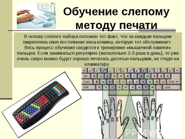 Обучение слепому методу печатиВоснову слепого набора положен тот факт, что за каждым пальцем закреплена своя постоянная зона клавиш, которую тот обслуживает. Весь процесс обучения сводится ктренировке «мышечной памяти» пальцев. Если заниматься рег…