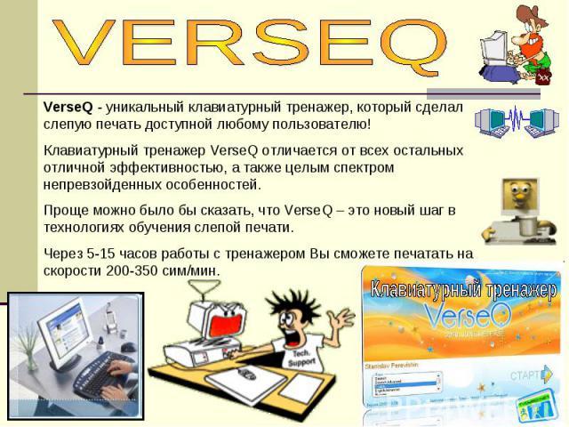 VERSEQVerseQ - уникальный клавиатурный тренажер, который сделал слепую печать доступной любому пользователю! Клавиатурный тренажер VerseQ отличается от всех остальных отличной эффективностью, а также целым спектром непревзойденных особенностей. Прощ…