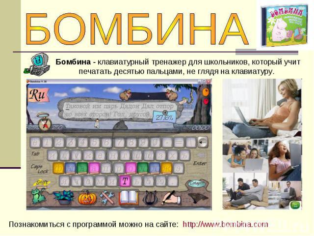 БОМБИНАБомбина - клавиатурный тренажер для школьников, который учит печатать десятью пальцами, не глядя на клавиатуру. Познакомиться с программой можно на сайте: http://www.bombina.com