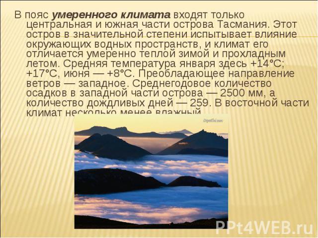В пояс умеренного климата входят только центральная и южная части острова Тасмания. Этот остров в значительной степени испытывает влияние окружающих водных пространств, и климат его отличается умеренно теплой зимой и прохладным летом. Средняя темпер…