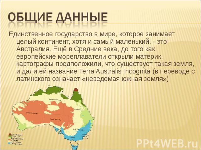 ОБЩИЕ ДАННЫЕЕдинственное государство в мире, которое занимает целый континент, хотя и самый маленький, - это Австралия. Ещё в Средние века, до того как европейские мореплаватели открыли материк, картографы предположили, что существует такая земля, и…