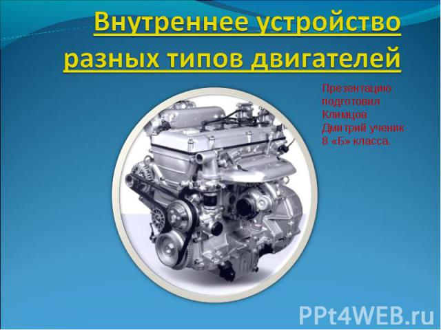 Внутреннее устройство разных типов двигателей Презентацию подготовил Климцов Дмитрий ученик 8 «Б» класса.