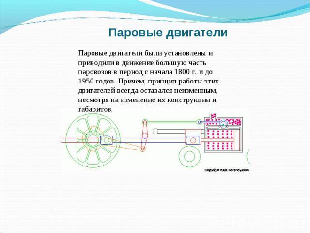 Паровые двигатели Паровые двигатели были установлены и приводили в движение большую часть паровозов в период с начала 1800 г. и до 1950 годов. Причем, принцип работы этих двигателей всегда оставался неизменным, несмотря на изменение их конструкции и…