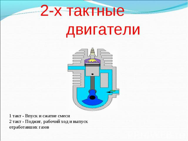 2-х тактные двигатели 1 такт - Впуск и сжатие смеси2 такт - Поджиг, рабочий ход и выпуск отработавших газов