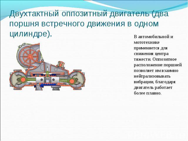 Двухтактный оппозитный двигатель (два поршня встречного движения в одном цилиндре). В автомобильной и мототехнике применяется для снижения центра тяжести. Оппозитное расположение поршней позволяет им взаимно нейтрализовывать вибрации, благодаря двиг…