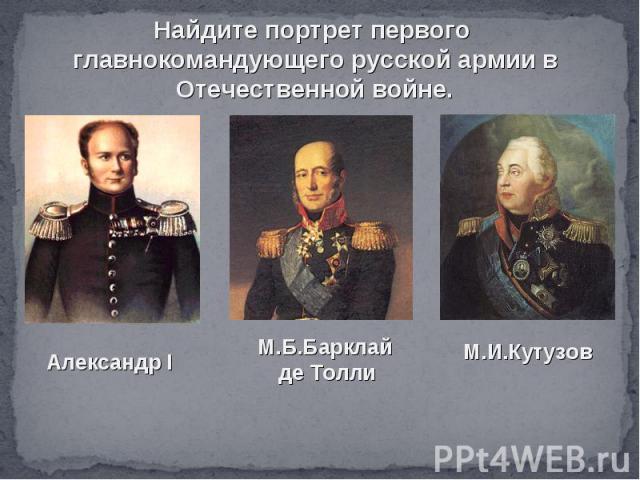Найдите портрет первого главнокомандующего русской армии в Отечественной войне.