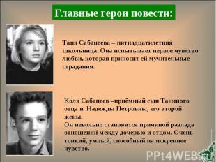 Главные герои повести:Таня Сабанеева – пятнадцатилетняя школьница. Она испытывае
