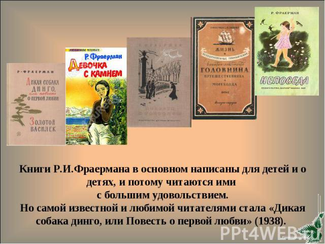 Книги Р.И.Фраермана в основном написаны для детей и о детях, и потому читаются ими с большим удовольствием.Но самой известной и любимой читателями стала «Дикая собака динго, или Повесть о первой любви» (1938).