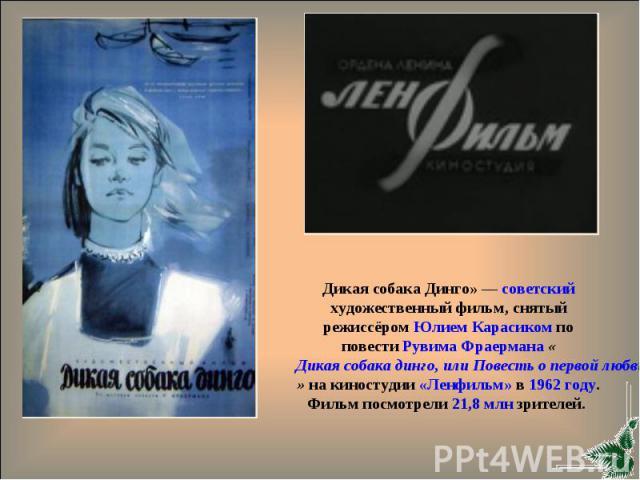 Дикая собака Динго» — советский художественный фильм, снятый режиссёром Юлием Карасиком по повести Рувима Фраермана «Дикая собака динго, или Повесть о первой любви» на киностудии «Ленфильм» в 1962 году. Фильм посмотрели 21,8 млн зрителей.