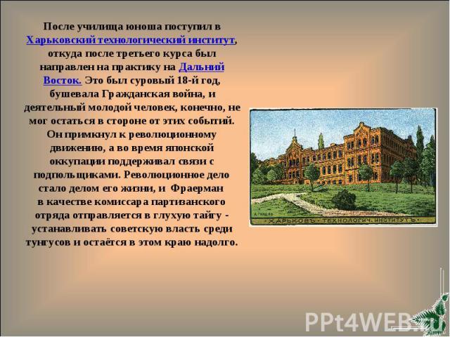 После училища юноша поступил в Харьковский технологический институт, откуда после третьего курса был направлен на практику на Дальний Восток. Это был суровый 18-й год, бушевала Гражданская война, и деятельный молодой человек, конечно, не мог остатьс…