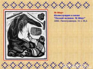 """Яг-МортИллюстрация к сказке """"Лесной человек Яг-Морт"""" 1982. Линогравюра. 31х26,"""