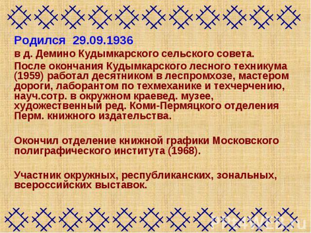 Родился 29.09.1936 в д. Демино Кудымкарского сельского совета. После окончания Кудымкарского лесного техникума (1959) работал десятником в леспромхозе, мастером дороги, лаборантом по техмеханике и техчерчению, науч.сотр. в окружном краевед. музее, х…
