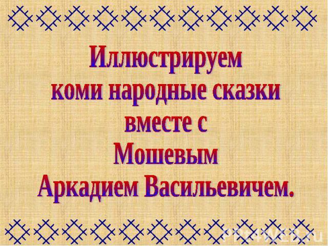 Иллюстрируемкоми народные сказкивместе сМошевымАркадием Васильевичем.