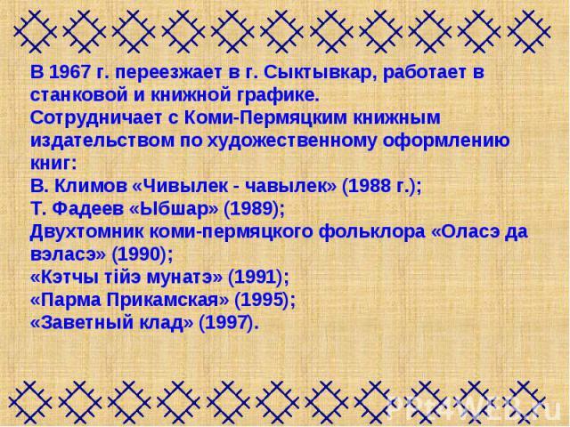 В 1967 г. переезжает в г. Сыктывкар, работает в станковой и книжной графике.Сотрудничает с Коми-Пермяцким книжным издательством по художественному оформлению книг: В. Климов «Чивылек - чавылек» (1988 г.); Т. Фадеев «Ыбшар» (1989); Двухтомник коми-пе…