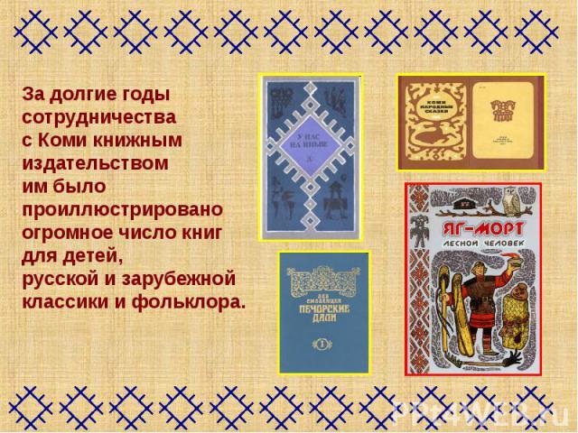 За долгие годы сотрудничества с Коми книжным издательством им было проиллюстрировано огромное число книг для детей, русской и зарубежной классики и фольклора.