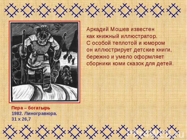 Аркадий Мошев известен как книжный иллюстратор. С особой теплотой и юмором он иллюстрирует детские книги, бережно и умело оформляет сборники коми сказок для детей. Пера – богатырь1982. Линогравюра. 31х26,7