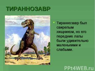 ТИРАННОЗАВРТираннозавр был свирепым хищником, но его передние лапы были удивител