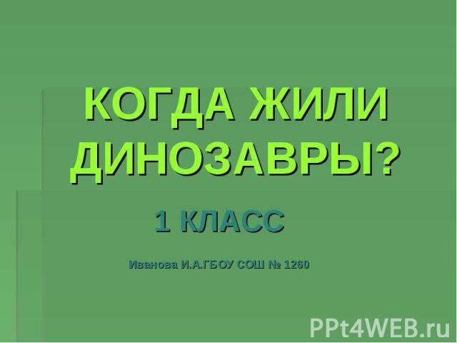 Когда жили динозавры? 1 КЛАСС Иванова И.А. ГБОУ СОШ № 1260