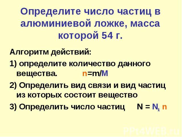 Определите число частиц в алюминиевой ложке, масса которой 54 г.Алгоритм действий:1) определите количество данного вещества. n=m/M2) Определить вид связи и вид частиц из которых состоит вещество3) Определить число частицN = NA n