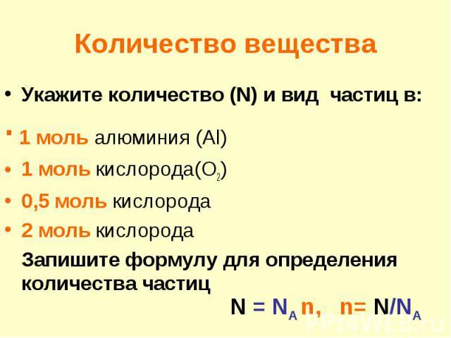 Количество веществаУкажите количество (N) и вид частиц в: ∙ 1 моль алюминия (Al)1 моль кислорода(O2)0,5 моль кислорода2 моль кислородаЗапишите формулу для определения количества частиц