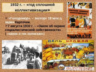 1932 г. – «год сплошной коллективизации» «Голодомор». – экспорт 18 млн.ц зерна.К