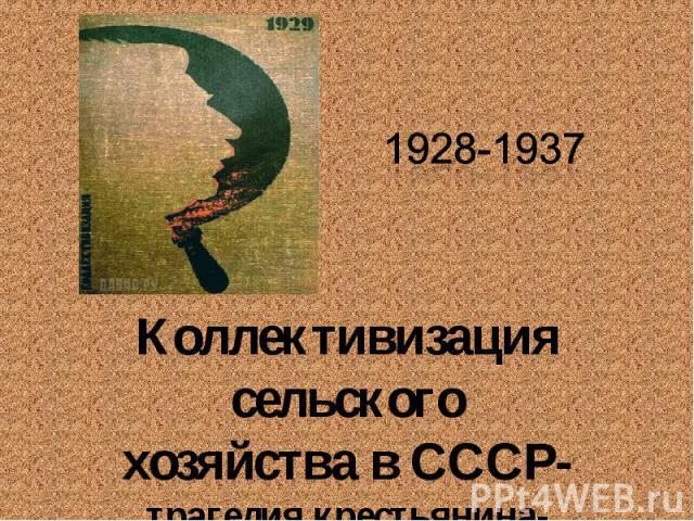 1928-1937 Коллективизация сельского хозяйства в СССР-трагедия крестьянина-труженика ?