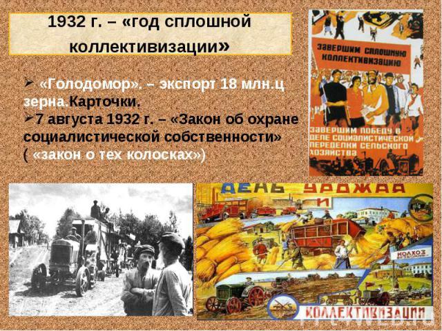 1932 г. – «год сплошной коллективизации» «Голодомор». – экспорт 18 млн.ц зерна.Карточки. 7 августа 1932 г. – «Закон об охране социалистической собственности» ( «закон о тех колосках»)