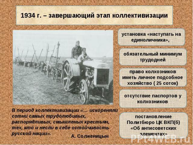 1934 г. – завершающий этап коллективизацииВ период коллективизации «… искореняли сотни самых трудолюбивых, распорядливых, смышленых крестьян, тех, кто и несли в себе остойчивость русской нации».