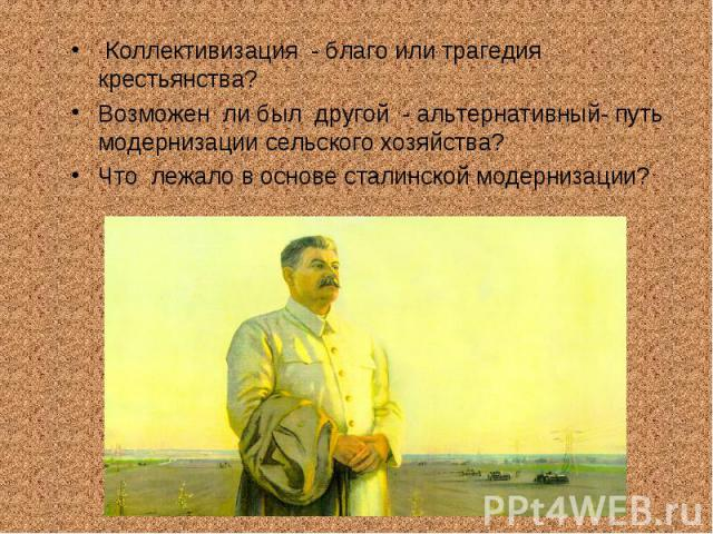 Коллективизация - благо или трагедия крестьянства?Возможен ли был другой - альтернативный- путь модернизации сельского хозяйства?Что лежало в основе сталинской модернизации?